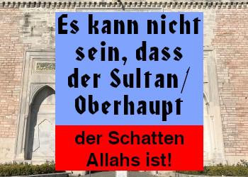 Es kann nicht sein, dass der Sultan/Oberhaupt der Schatten Allahs ist!