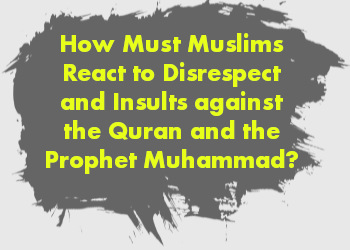 How Must Muslims React to Disrespect and Insults against the Quran and the Prophet Muhammad?